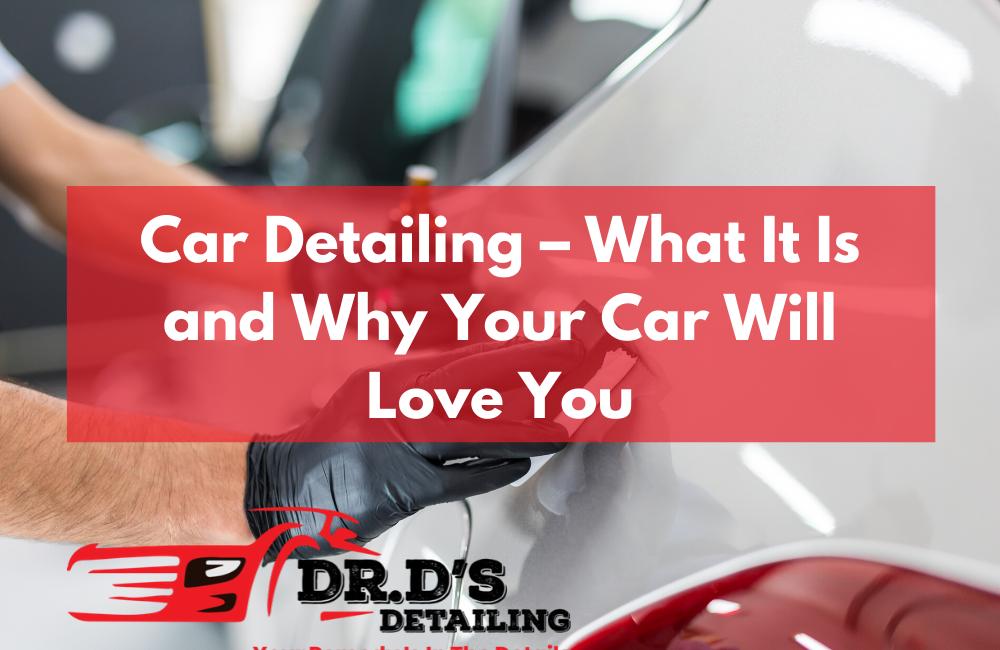 Car Detailing – What It Is and Why Your Car Will Love You